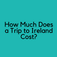 How much does a trip to Ireland Cost?